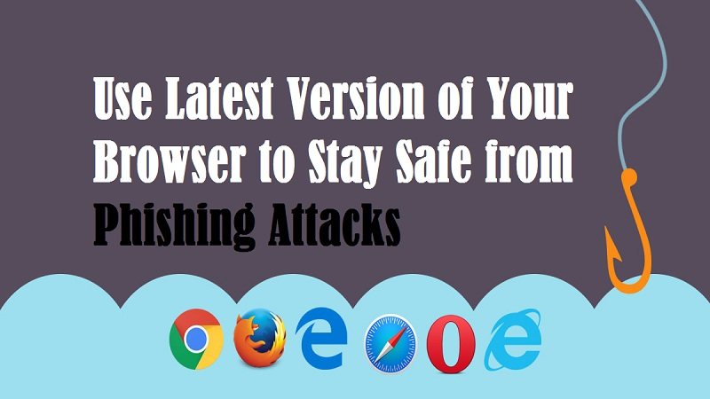Use Latest Version of Your Browser to Stay Safe from Phishing Attacks